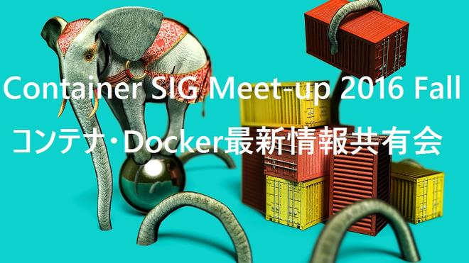 Container SIG Meet-up 2016 Fall コンテナ・Docker最新情報共有会
