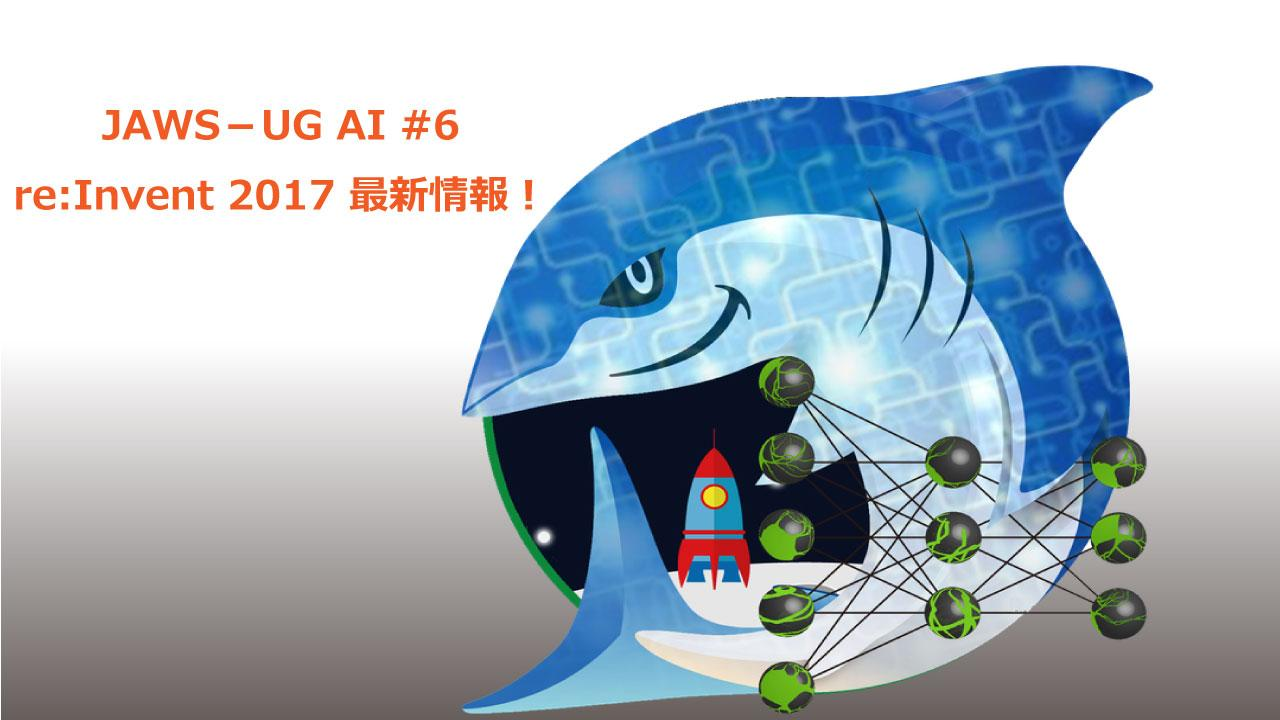 JAWS-UG AI #6  re:Invent 2017 最新情報!