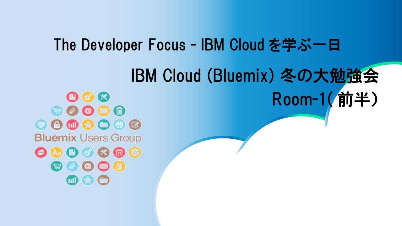 The Developer Focus - IBM Cloudを学ぶ一日:IBM Cloud (Bluemix) 冬の大勉強会1-1