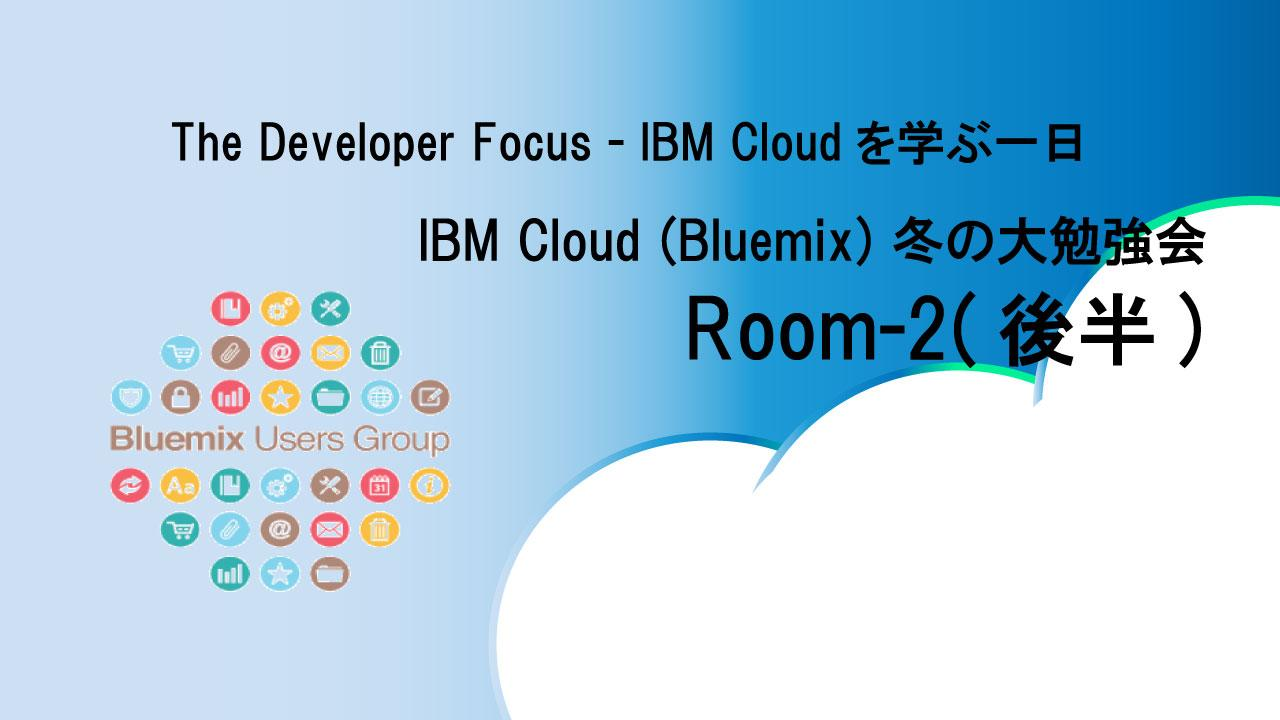 The Developer Focus - IBM Cloudを学ぶ一日:IBM Cloud (Bluemix) 冬の大勉強会2 (後半)