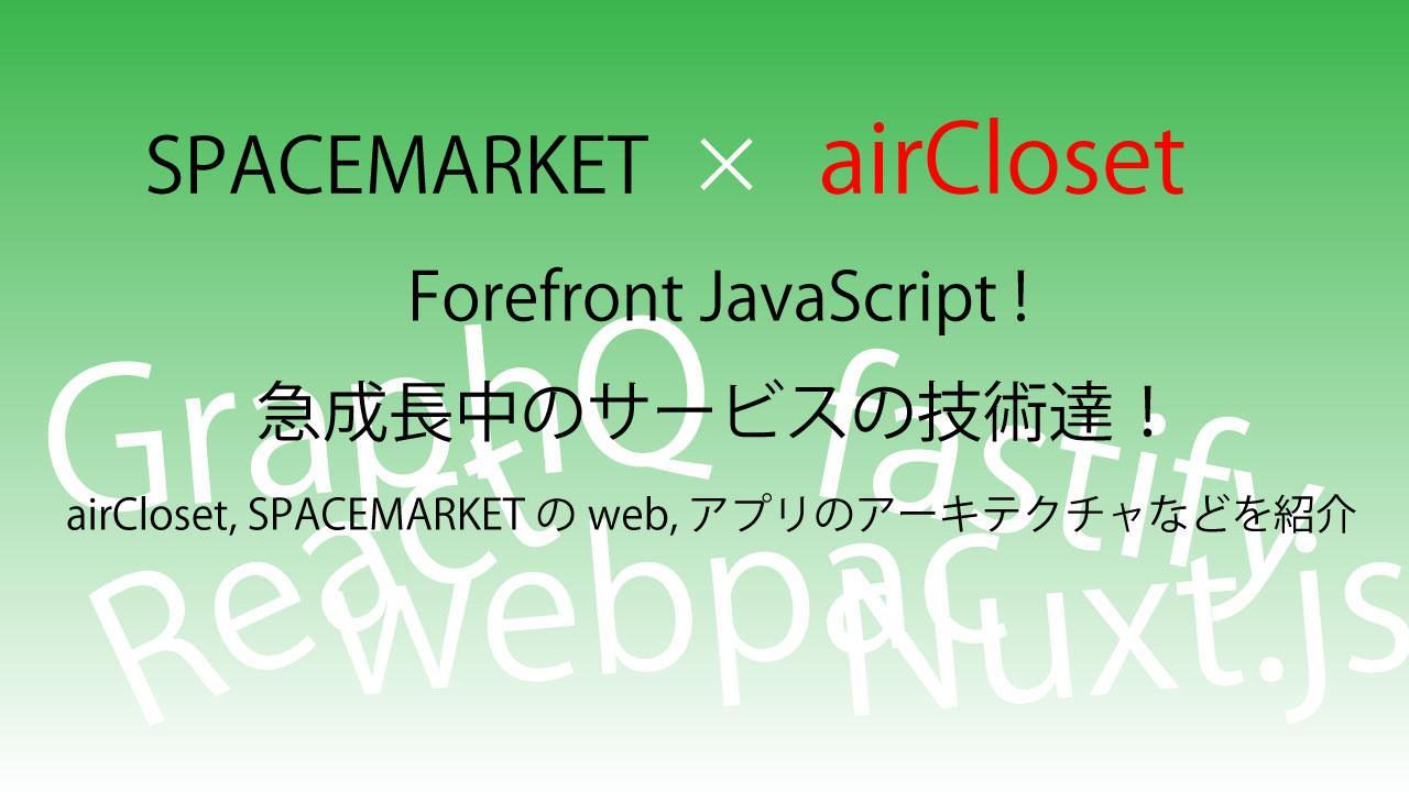 Forefront JavaScript ! ~airCloset, SPACEMARKETのweb, アプリのアーキテクチャなどを紹介~