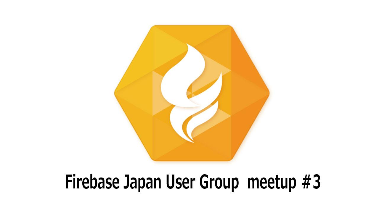 Firebase Japan User Group Meetup #3