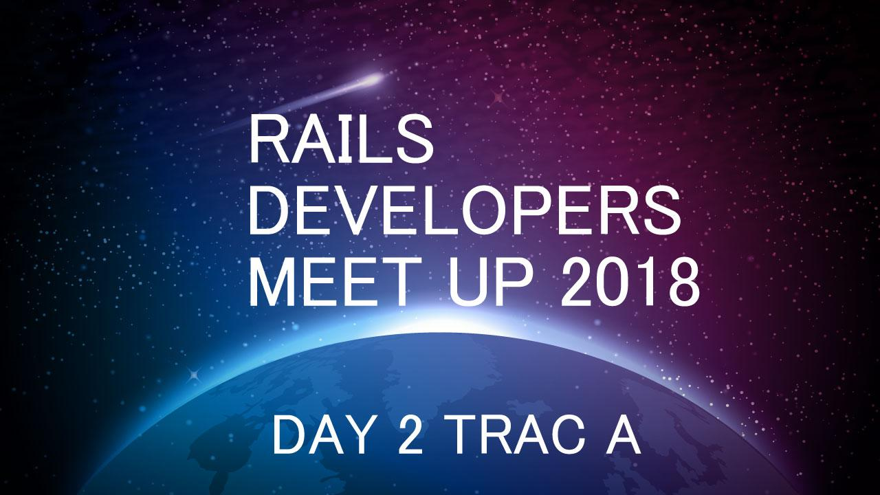 RAILS DEVELOPERS MEETUP 2018 DAY2 TRAC A