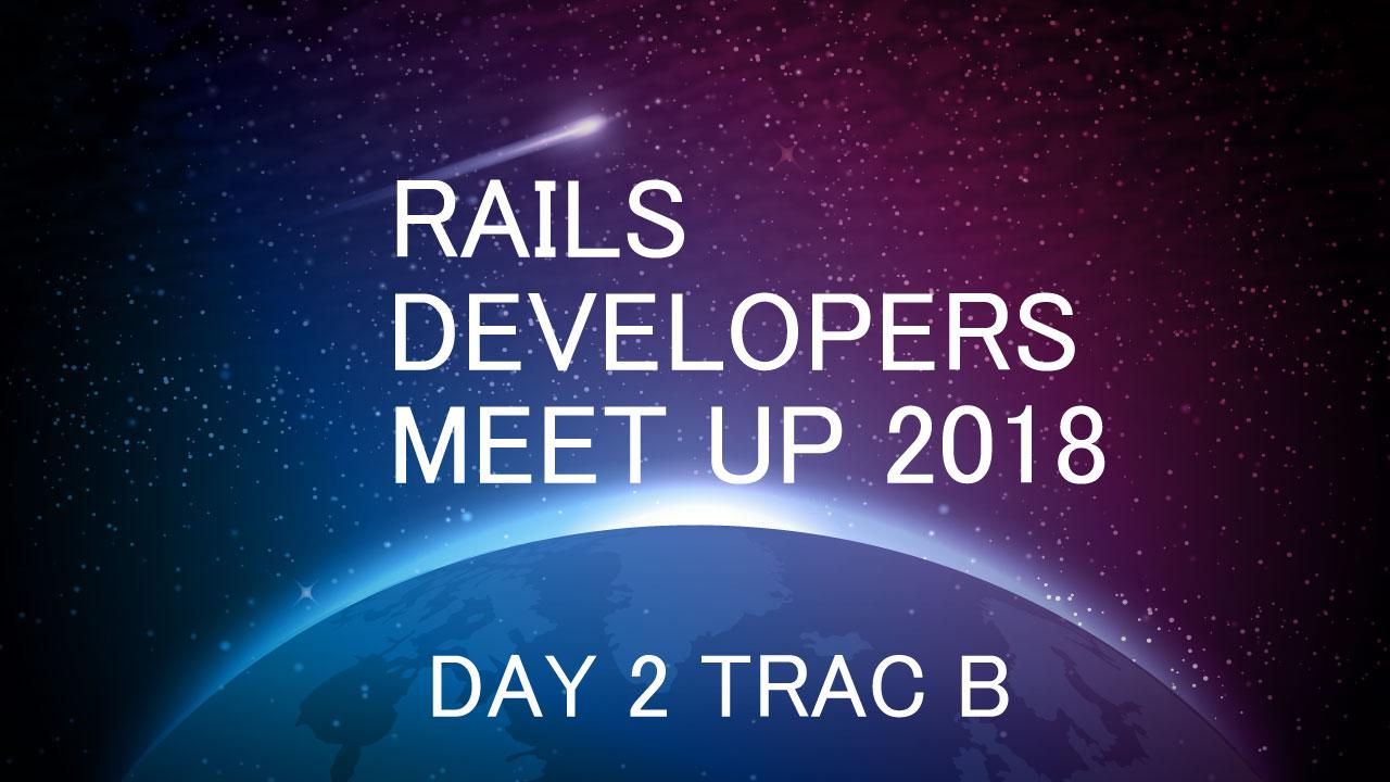 RAILS DEVELOPERS MEETUP 2018 DAY2 TRAC B