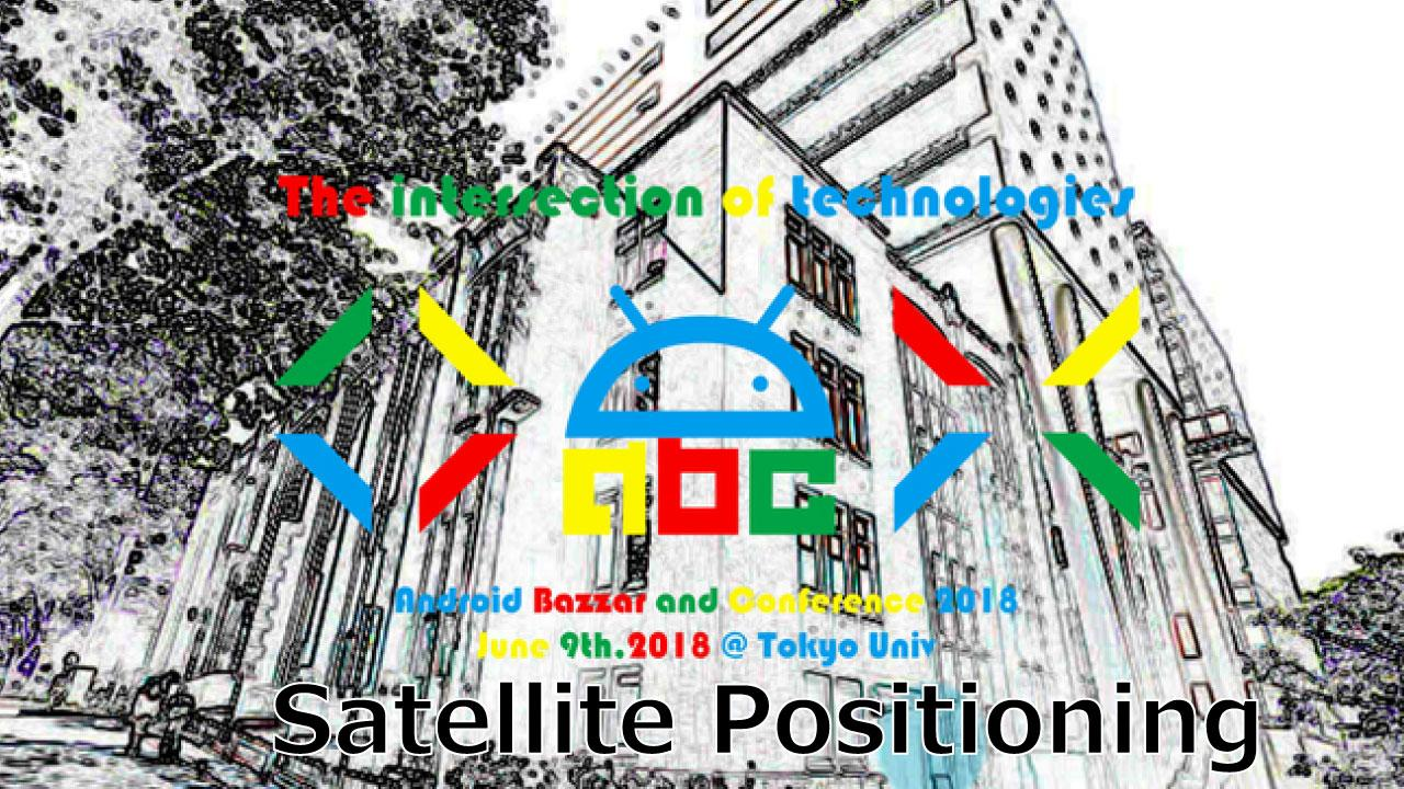 Android Bazaar and Conference 2018 Spring ~Satellite Positioning~