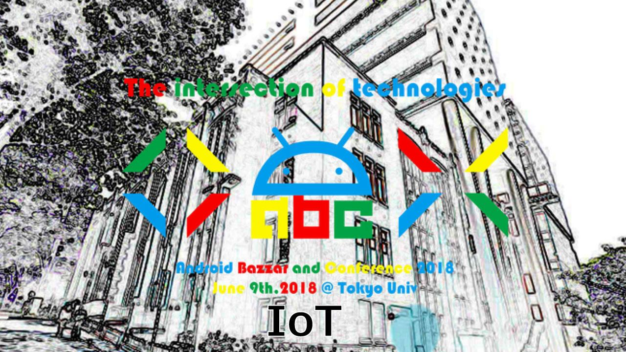 Android Bazaar and Conference 2018 Spring ~IoT~