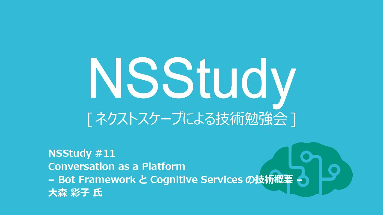 NSStudy#11 Conversation as a Platform – Bot FrameworkとCognitive Servicesの技術概要 –